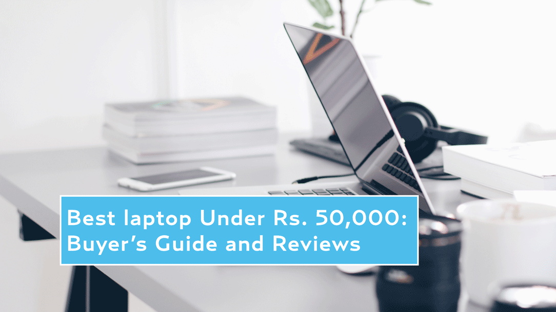 Best Laptop Under Rs 50,000 in India: Buyer's guide and reviews